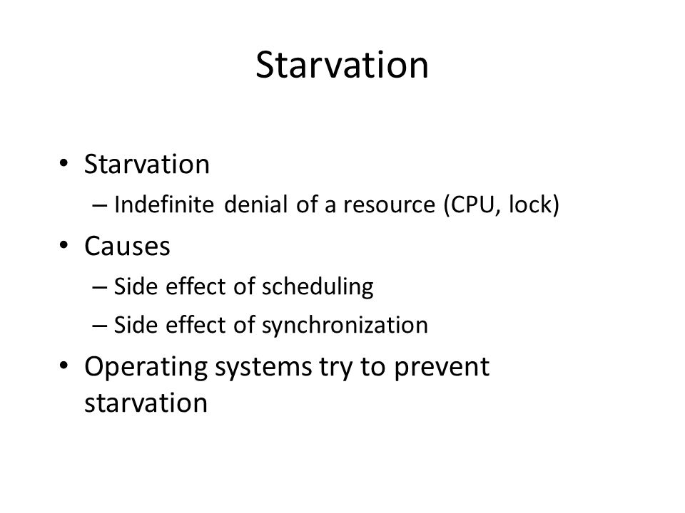 Starvation – Indefinite denial of a resource (CPU, lock) Causes – Side effect of scheduling – Side effect of synchronization Operating systems try to prevent starvation