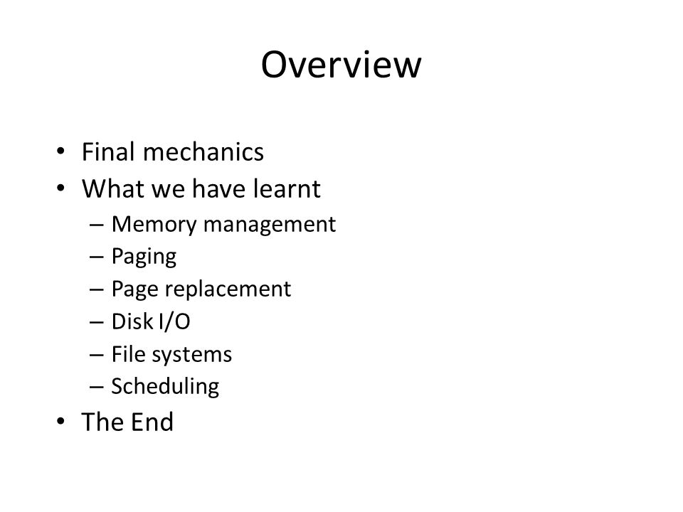 Overview Final mechanics What we have learnt – Memory management – Paging – Page replacement – Disk I/O – File systems – Scheduling The End