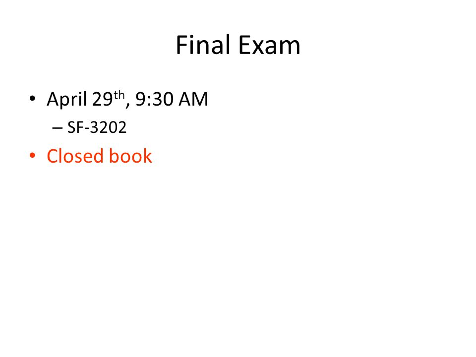 Final Exam April 29 th, 9:30 AM – SF-3202 Closed book