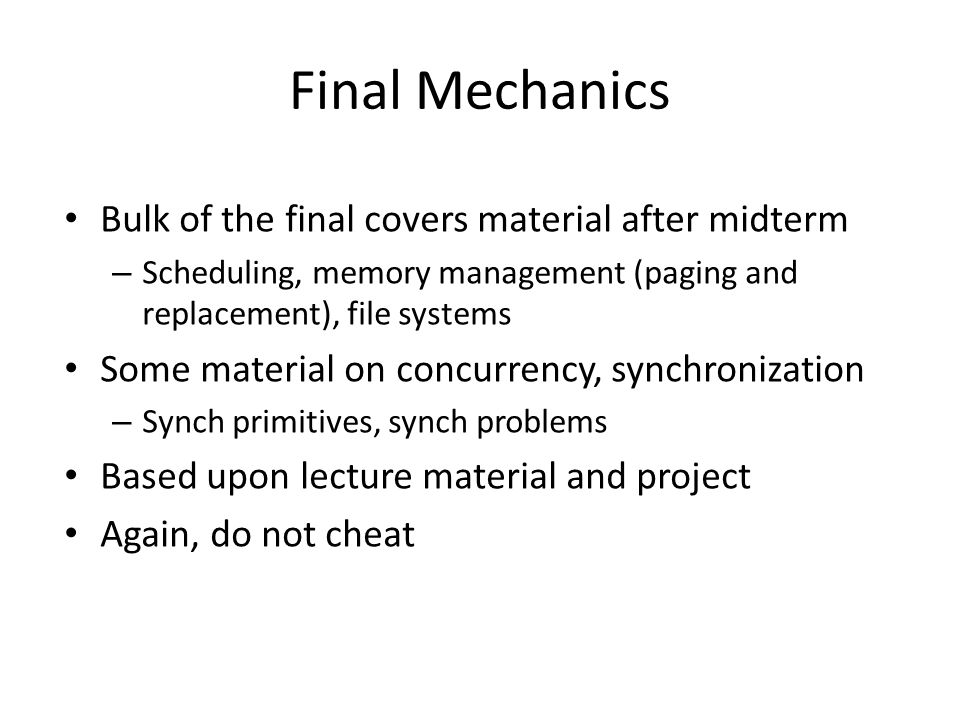 Final Mechanics Bulk of the final covers material after midterm – Scheduling, memory management (paging and replacement), file systems Some material on concurrency, synchronization – Synch primitives, synch problems Based upon lecture material and project Again, do not cheat