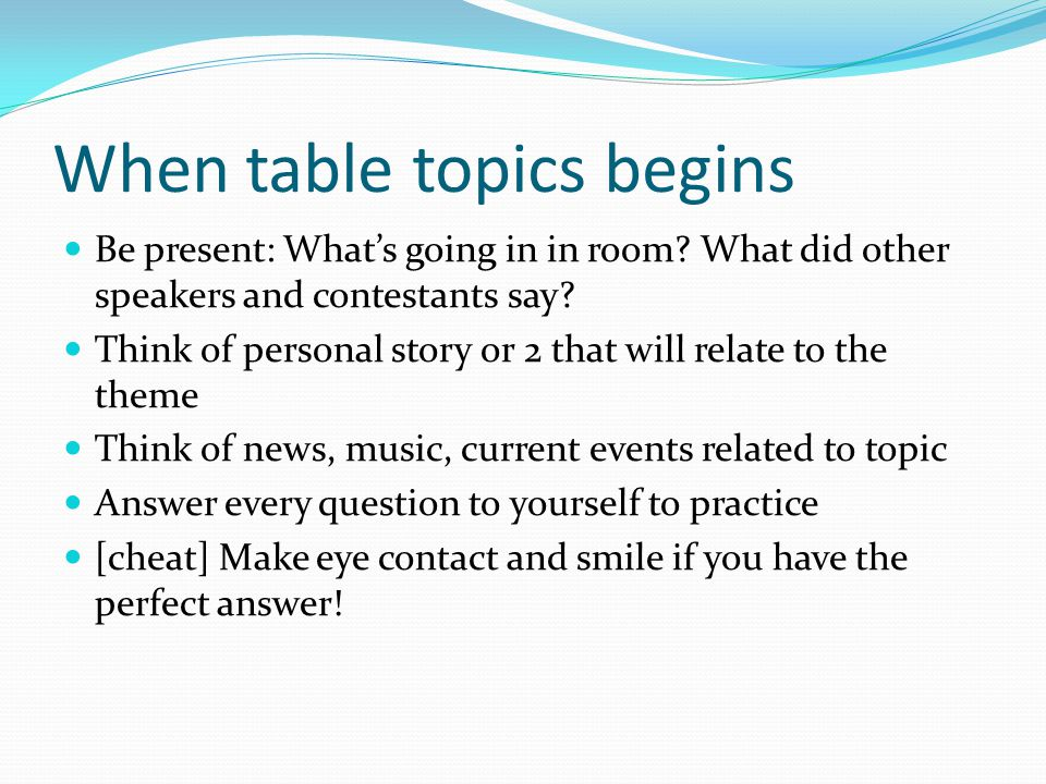 When table topics begins Be present: What's going in in room.