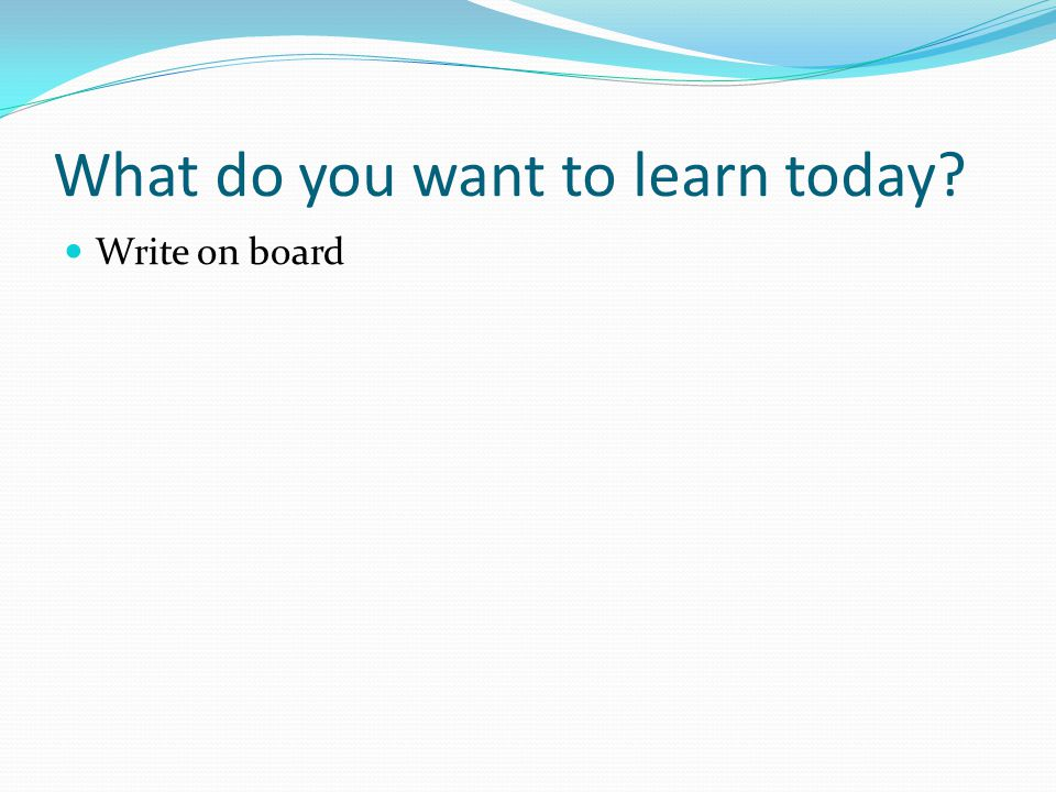 What do you want to learn today Write on board