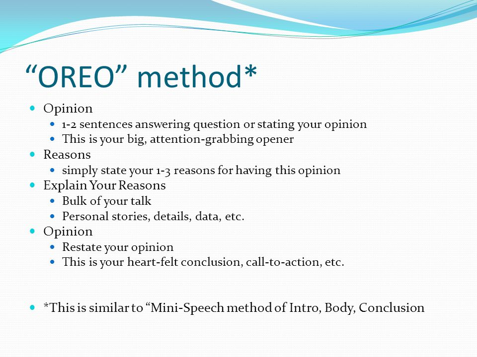 OREO method* Opinion 1-2 sentences answering question or stating your opinion This is your big, attention-grabbing opener Reasons simply state your 1-3 reasons for having this opinion Explain Your Reasons Bulk of your talk Personal stories, details, data, etc.