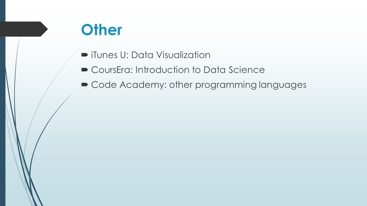 Other  iTunes U: Data Visualization  CoursEra: Introduction to Data Science  Code Academy: other programming languages