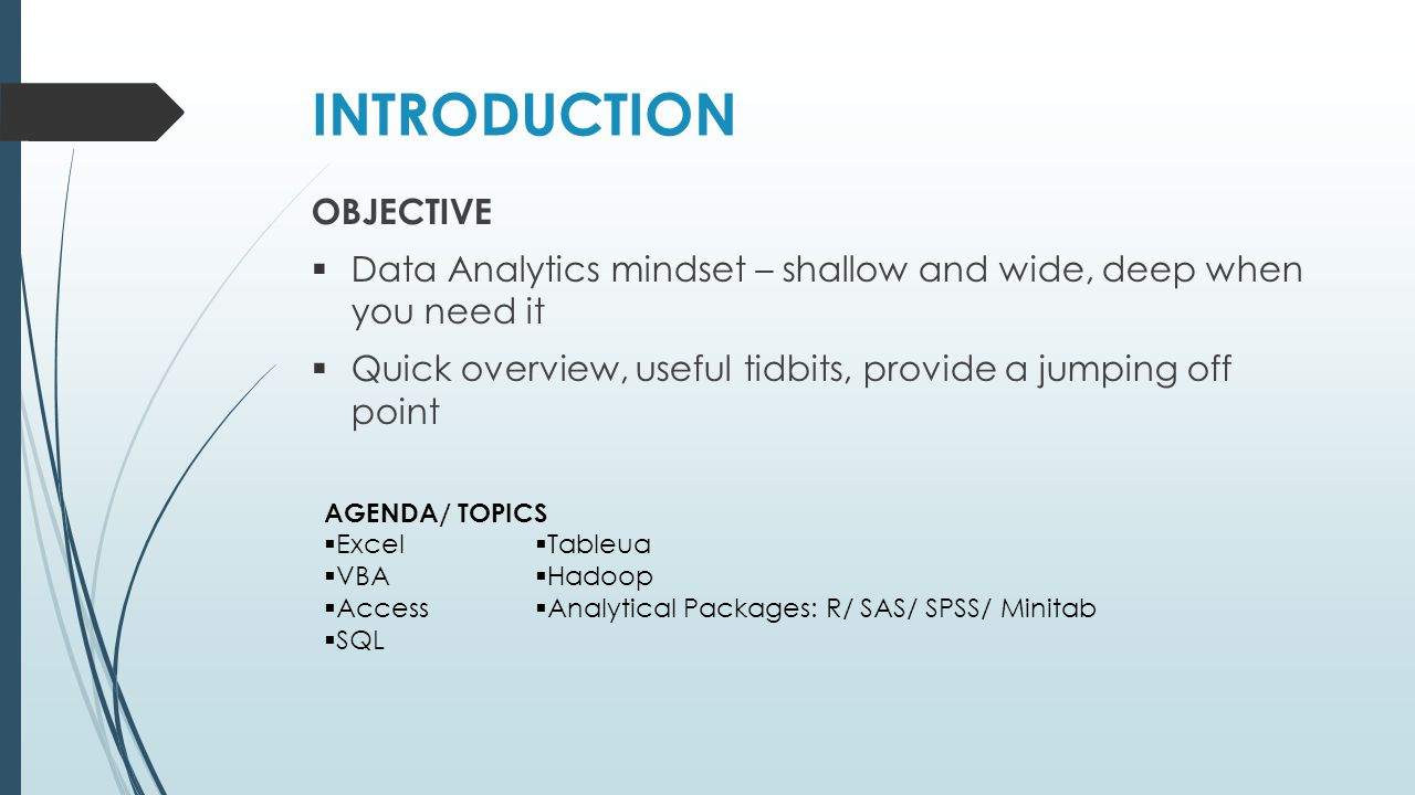 INTRODUCTION OBJECTIVE  Data Analytics mindset – shallow and wide, deep when you need it  Quick overview, useful tidbits, provide a jumping off point AGENDA/ TOPICS  Excel  VBA  Access  SQL  Tableua  Hadoop  Analytical Packages: R/ SAS/ SPSS/ Minitab