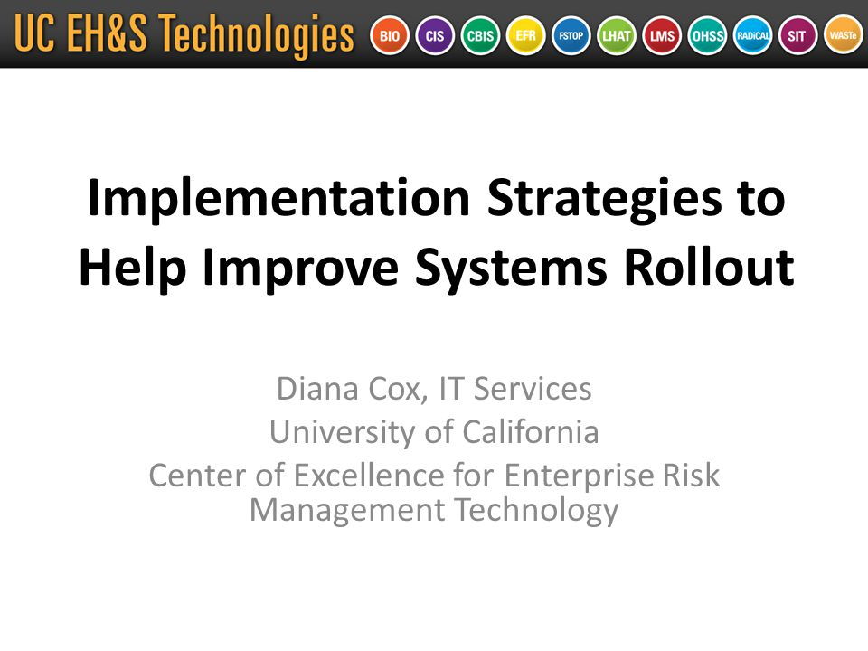 Implementation Strategies to Help Improve Systems Rollout Diana Cox, IT Services University of California Center of Excellence for Enterprise Risk Management Technology