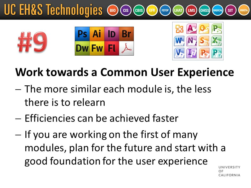 Work towards a Common User Experience  The more similar each module is, the less there is to relearn  Efficiencies can be achieved faster  If you are working on the first of many modules, plan for the future and start with a good foundation for the user experience