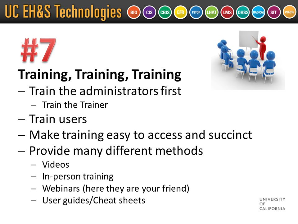 Training, Training, Training  Train the administrators first  Train the Trainer  Train users  Make training easy to access and succinct  Provide many different methods  Videos  In-person training  Webinars (here they are your friend)  User guides/Cheat sheets