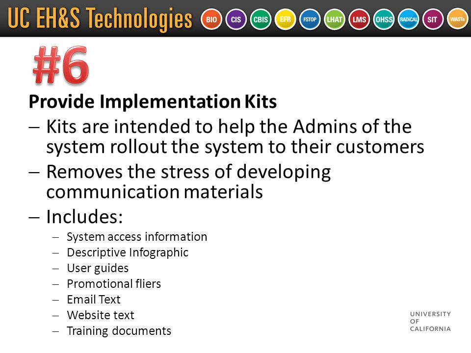 Provide Implementation Kits  Kits are intended to help the Admins of the system rollout the system to their customers  Removes the stress of developing communication materials  Includes:  System access information  Descriptive Infographic  User guides  Promotional fliers  Email Text  Website text  Training documents