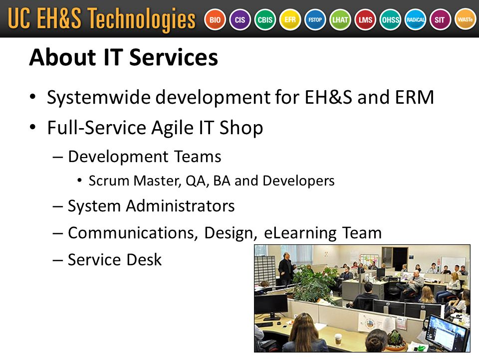 About IT Services Systemwide development for EH&S and ERM Full-Service Agile IT Shop – Development Teams Scrum Master, QA, BA and Developers – System Administrators – Communications, Design, eLearning Team – Service Desk