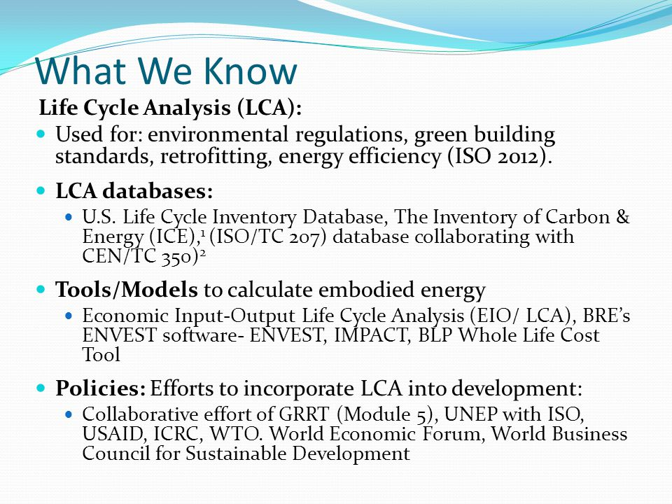 What We Know Life Cycle Analysis (LCA): Used for: environmental regulations, green building standards, retrofitting, energy efficiency (ISO 2012).