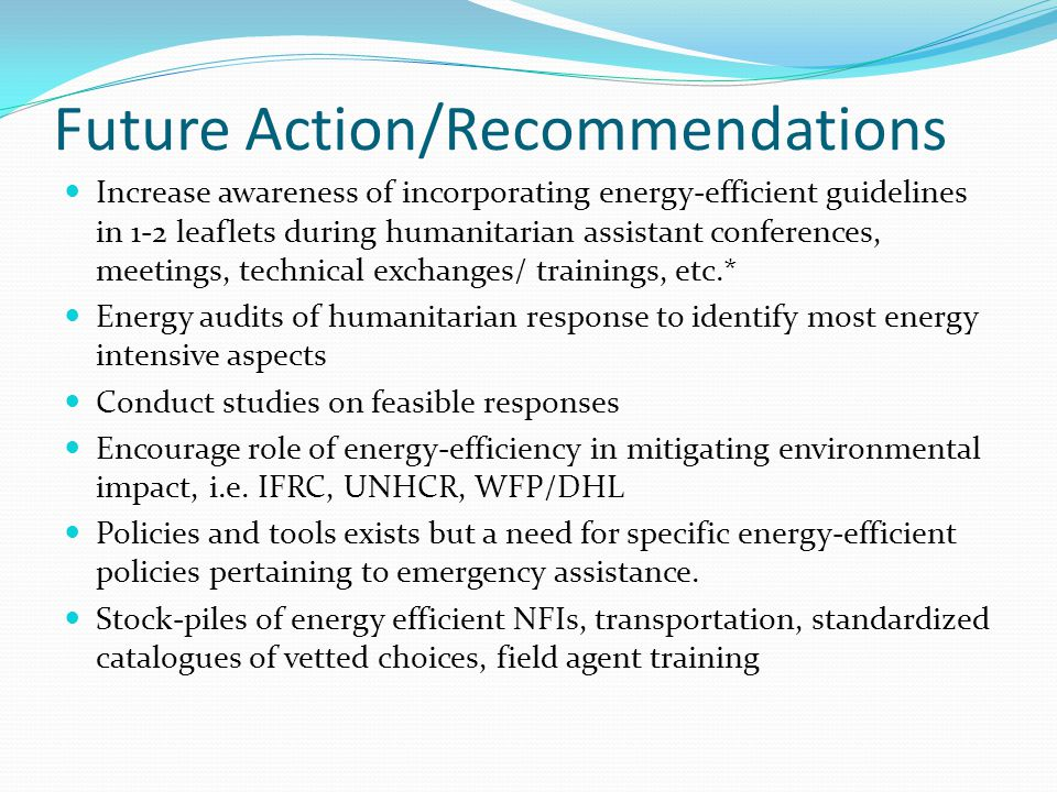 Future Action/Recommendations Increase awareness of incorporating energy-efficient guidelines in 1-2 leaflets during humanitarian assistant conferences, meetings, technical exchanges/ trainings, etc.* Energy audits of humanitarian response to identify most energy intensive aspects Conduct studies on feasible responses Encourage role of energy-efficiency in mitigating environmental impact, i.e.
