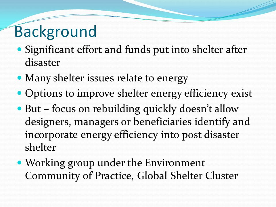 Background Significant effort and funds put into shelter after disaster Many shelter issues relate to energy Options to improve shelter energy efficiency exist But – focus on rebuilding quickly doesn't allow designers, managers or beneficiaries identify and incorporate energy efficiency into post disaster shelter Working group under the Environment Community of Practice, Global Shelter Cluster