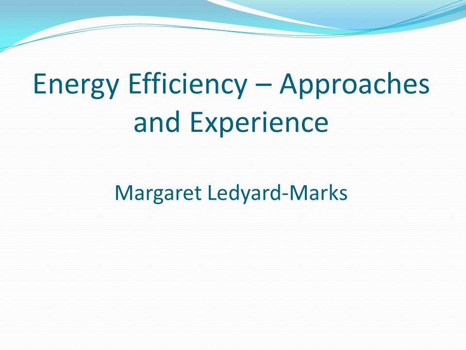 Energy Efficiency – Approaches and Experience Margaret Ledyard-Marks