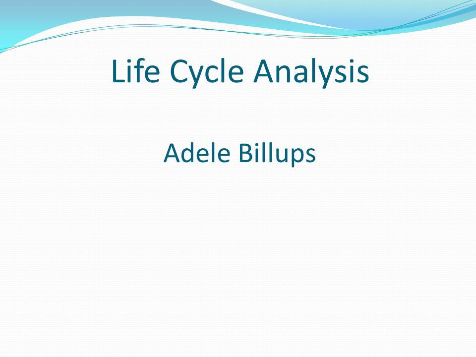 Life Cycle Analysis Adele Billups