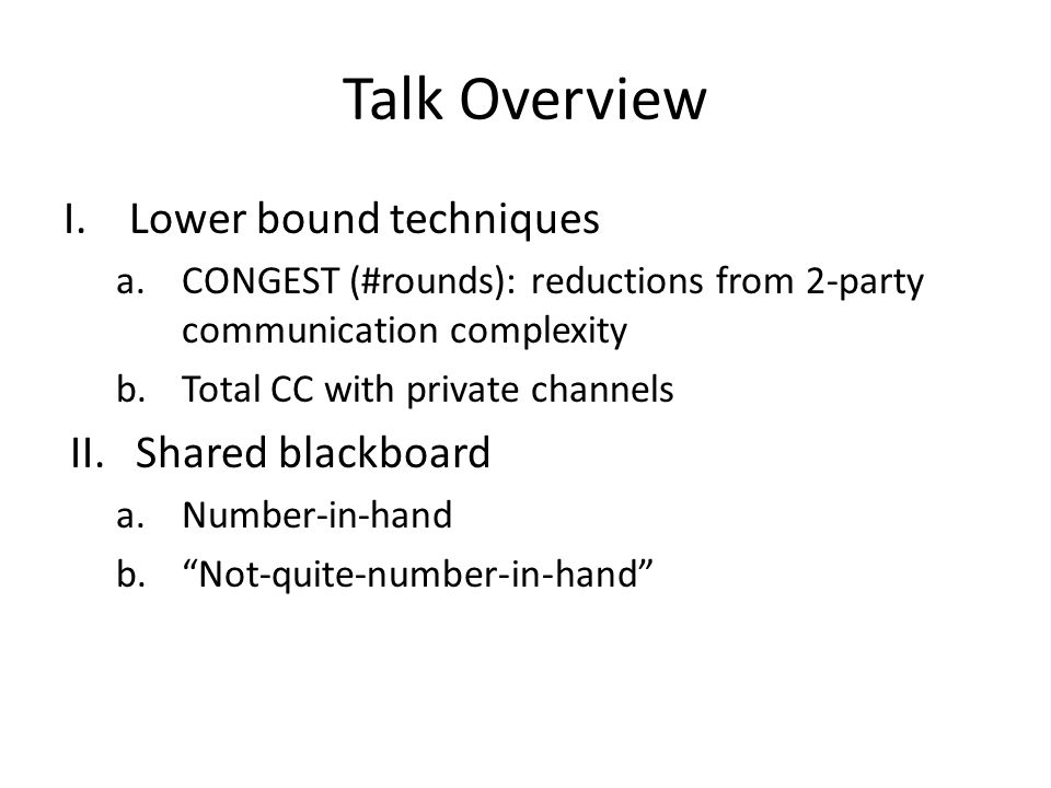 Talk Overview I.Lower bound techniques a.CONGEST (#rounds): reductions from 2-party communication complexity b.Total CC with private channels II.Share