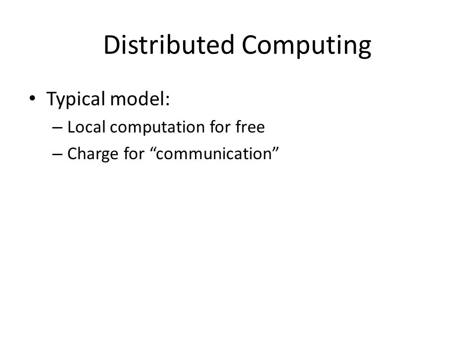 "Distributed Computing Typical model: – Local computation for free – Charge for ""communication"""