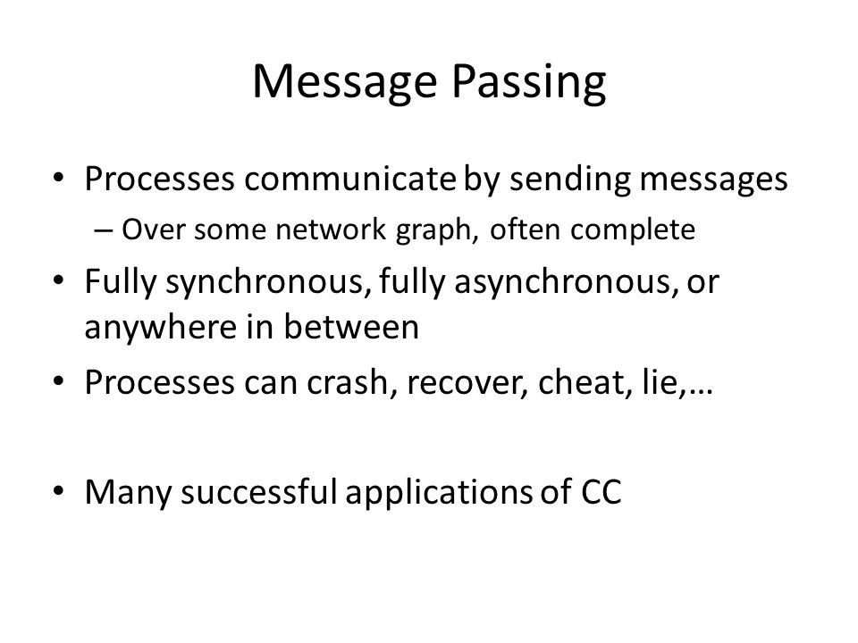 Message Passing Processes communicate by sending messages – Over some network graph, often complete Fully synchronous, fully asynchronous, or anywhere