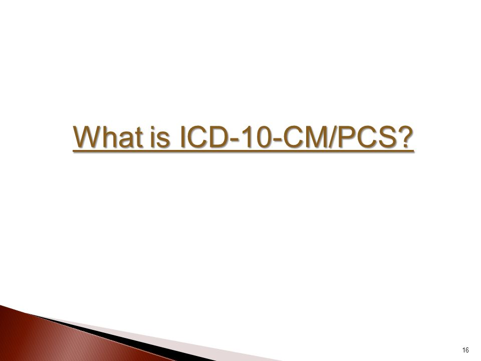 What is ICD-10-CM/PCS? 16