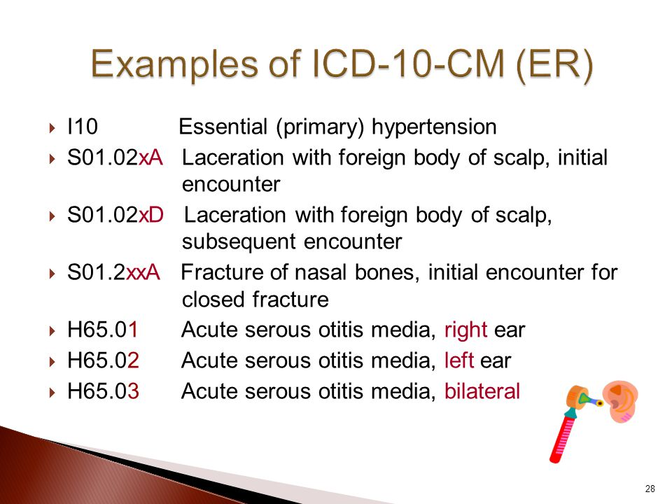  I10 Essential (primary) hypertension  S01.02xA Laceration with foreign body of scalp, initial encounter  S01.02xD Laceration with foreign body of scalp, subsequent encounter  S01.2xxA Fracture of nasal bones, initial encounter for closed fracture  H65.01 Acute serous otitis media, right ear  H65.02 Acute serous otitis media, left ear  H65.03 Acute serous otitis media, bilateral 28