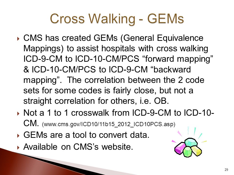  CMS has created GEMs (General Equivalence Mappings) to assist hospitals with cross walking ICD-9-CM to ICD-10-CM/PCS forward mapping & ICD-10-CM/PCS to ICD-9-CM backward mapping .