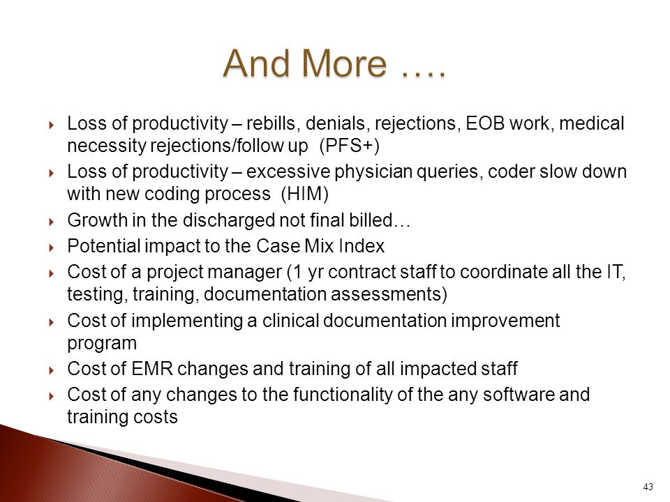  Loss of productivity – rebills, denials, rejections, EOB work, medical necessity rejections/follow up (PFS+)  Loss of productivity – excessive physician queries, coder slow down with new coding process (HIM)  Growth in the discharged not final billed…  Potential impact to the Case Mix Index  Cost of a project manager (1 yr contract staff to coordinate all the IT, testing, training, documentation assessments)  Cost of implementing a clinical documentation improvement program  Cost of EMR changes and training of all impacted staff  Cost of any changes to the functionality of the any software and training costs 43