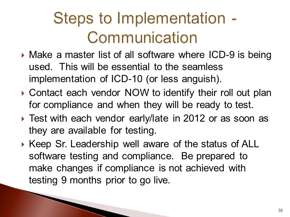  Make a master list of all software where ICD-9 is being used. This will be essential to the seamless implementation of ICD-10 (or less anguish).  C