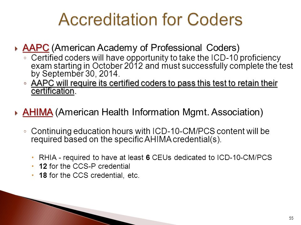  AAPC  AAPC (American Academy of Professional Coders) ◦ Certified coders will have opportunity to take the ICD-10 proficiency exam starting in October 2012 and must successfully complete the test by September 30, 2014.