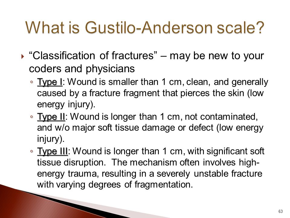  Classification of fractures – may be new to your coders and physicians ◦ Type I ◦ Type I: Wound is smaller than 1 cm, clean, and generally caused by a fracture fragment that pierces the skin (low energy injury).