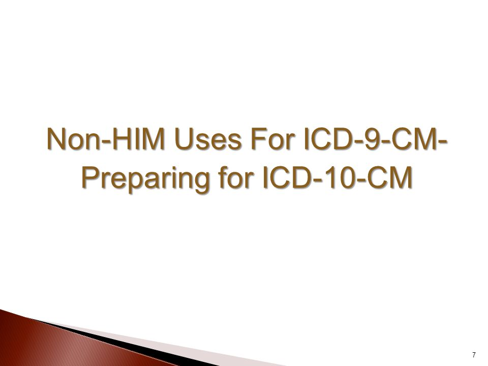 Non-HIM Uses For ICD-9-CM- Preparing for ICD-10-CM 7