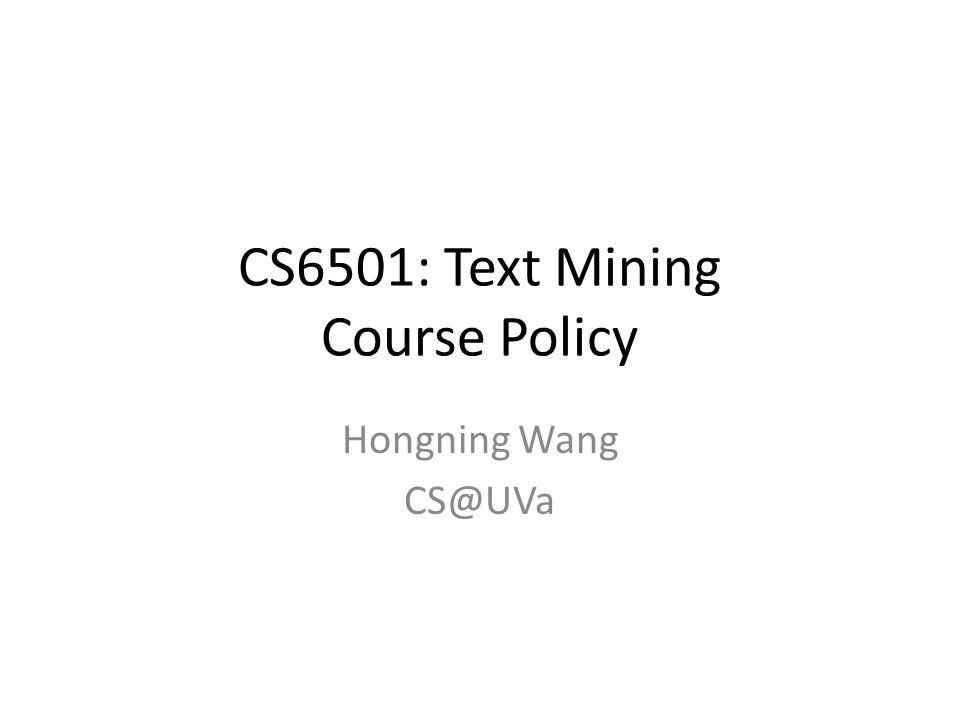 CS6501: Text Mining Course Policy Hongning Wang CS@UVa