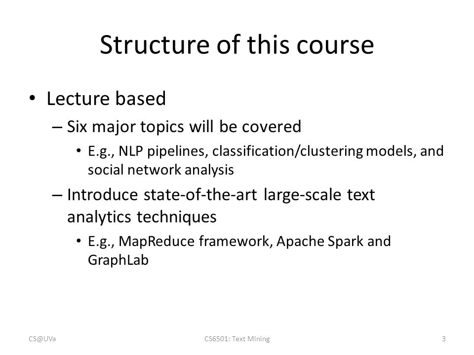 Structure of this course Lecture based – Six major topics will be covered E.g., NLP pipelines, classification/clustering models, and social network an