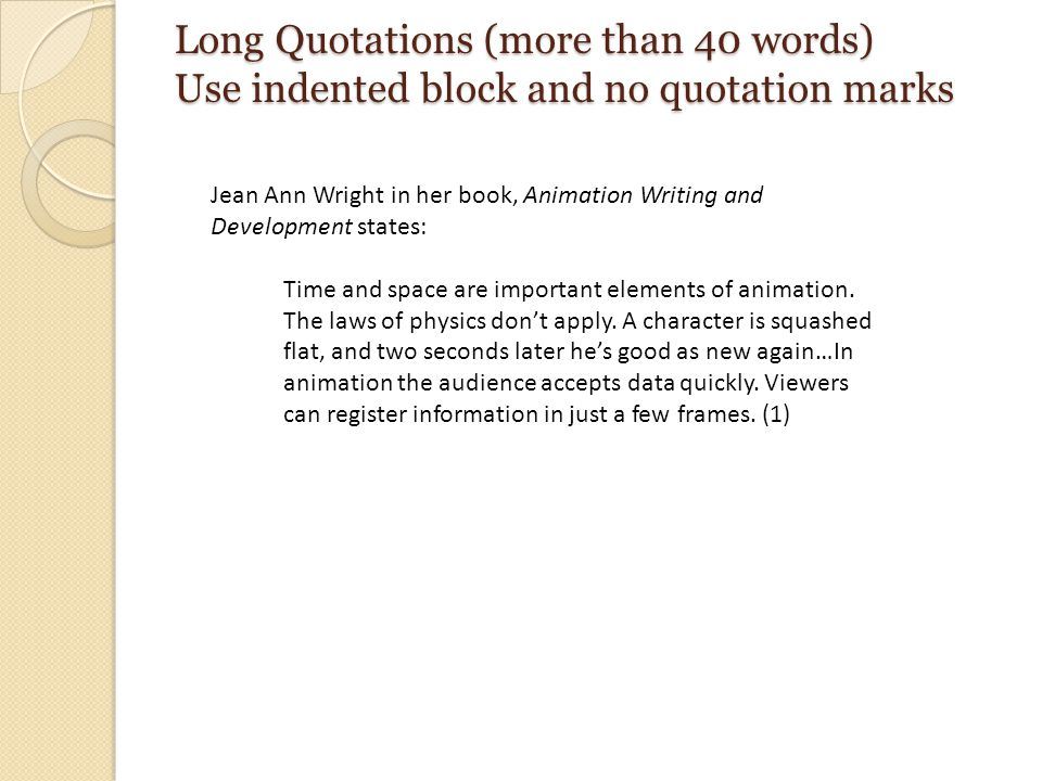 Long Quotations (more than 40 words) Use indented block and no quotation marks Jean Ann Wright in her book, Animation Writing and Development states: Time and space are important elements of animation.