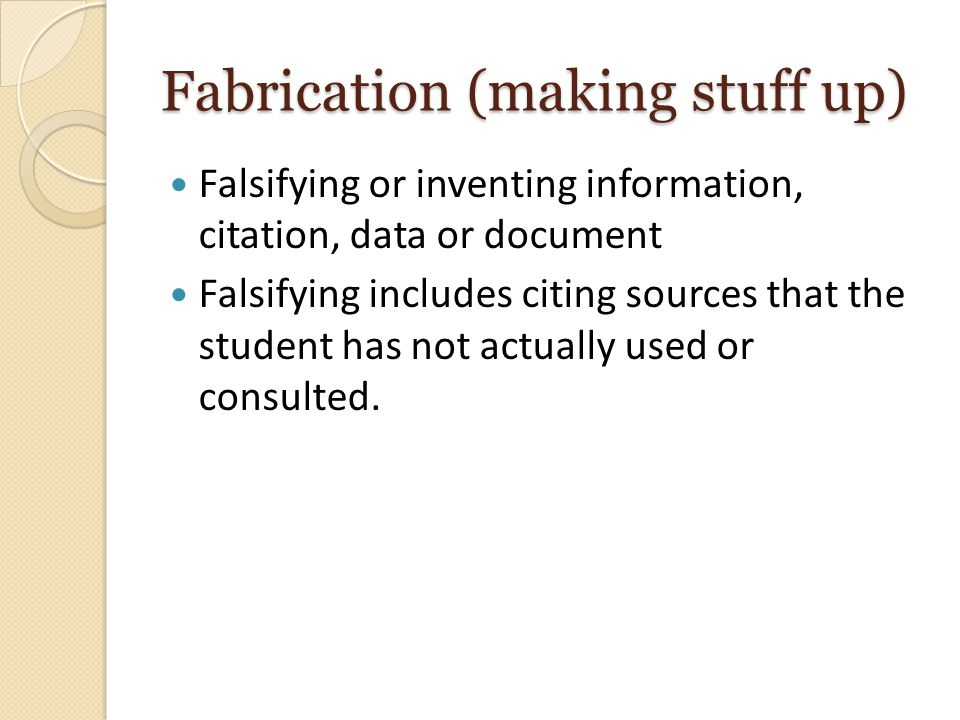 Fabrication (making stuff up) Falsifying or inventing information, citation, data or document Falsifying includes citing sources that the student has not actually used or consulted.