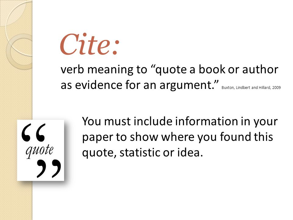 Cite: verb meaning to quote a book or author as evidence for an argument. Buxton, Lindbert and Hillard, 2009 You must include information in your paper to show where you found this quote, statistic or idea.