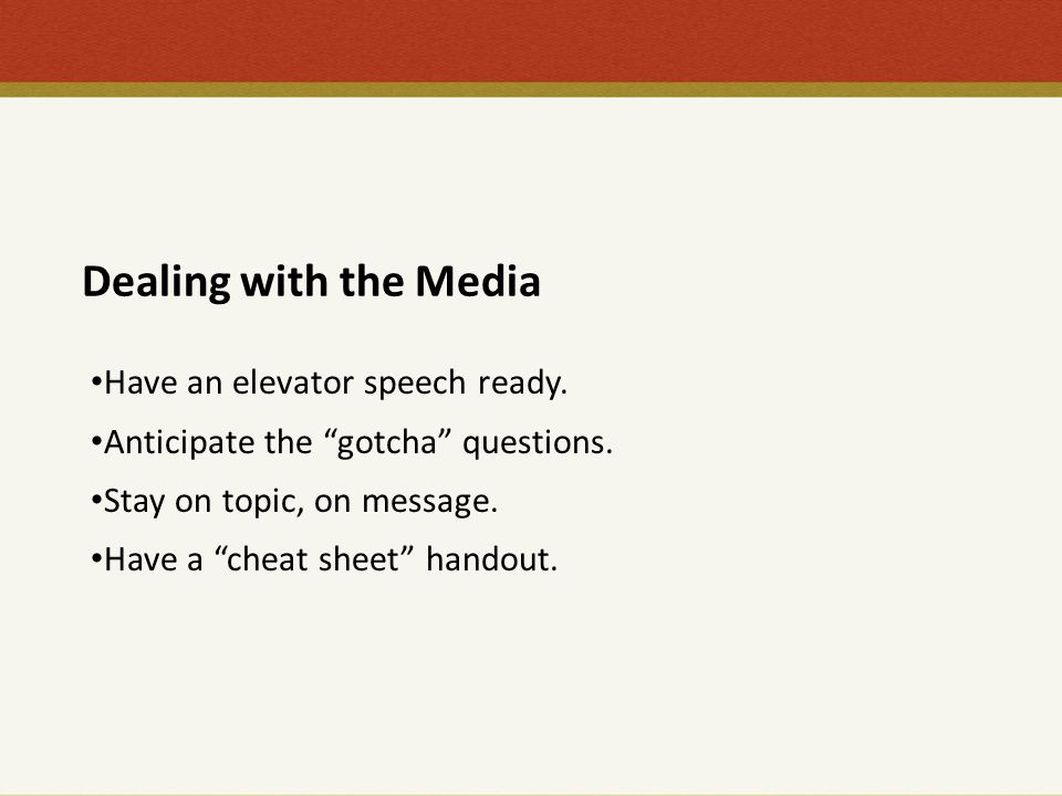 "Dealing with the Media Have an elevator speech ready. Anticipate the ""gotcha"" questions. Stay on topic, on message. Have a ""cheat sheet"" handout."