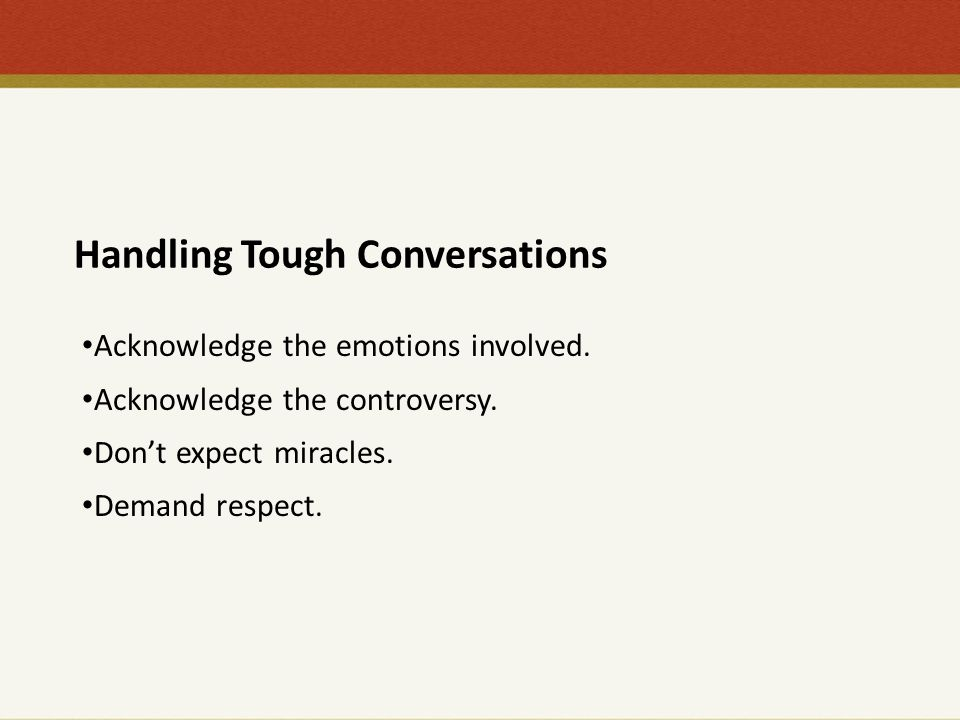 Handling Tough Conversations Acknowledge the emotions involved. Acknowledge the controversy. Don't expect miracles. Demand respect.