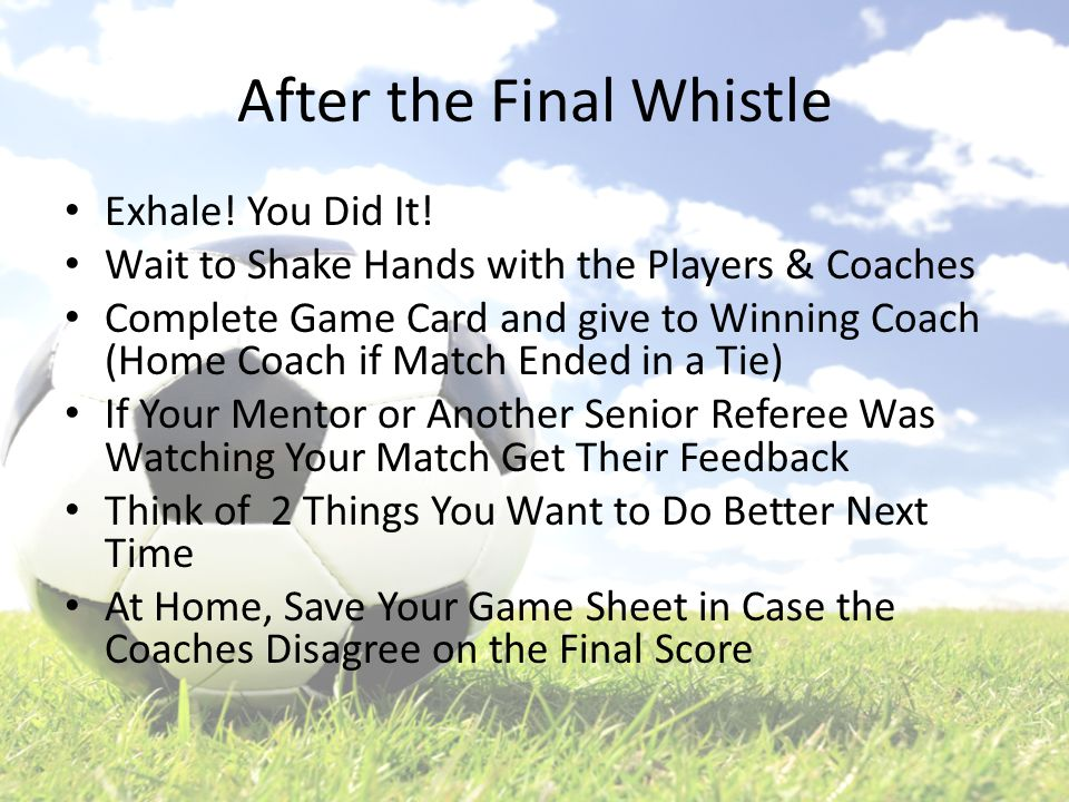 After the Final Whistle Exhale! You Did It! Wait to Shake Hands with the Players & Coaches Complete Game Card and give to Winning Coach (Home Coach if