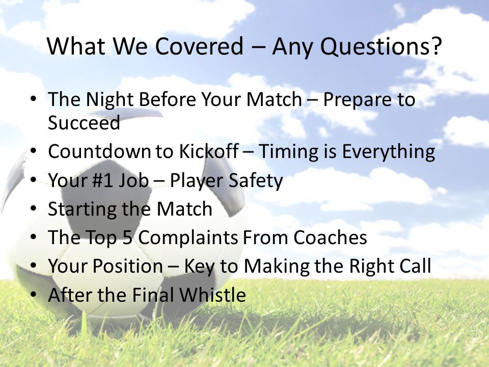 What We Covered – Any Questions? The Night Before Your Match – Prepare to Succeed Countdown to Kickoff – Timing is Everything Your #1 Job – Player Saf