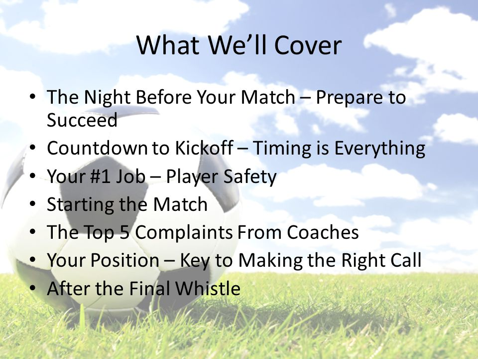 What We'll Cover The Night Before Your Match – Prepare to Succeed Countdown to Kickoff – Timing is Everything Your #1 Job – Player Safety Starting the Match The Top 5 Complaints From Coaches Your Position – Key to Making the Right Call After the Final Whistle