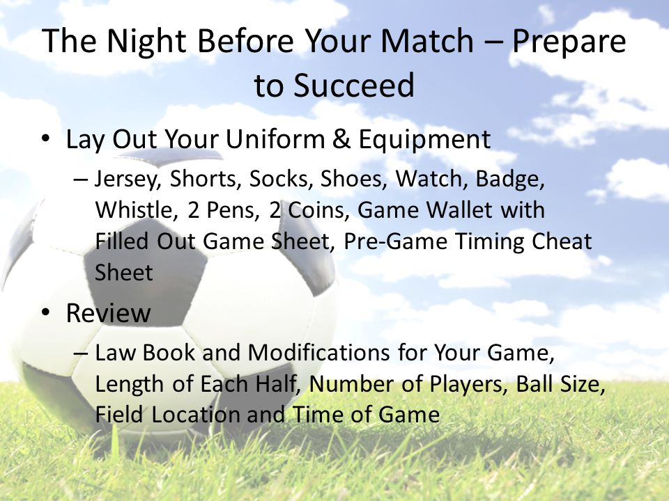 The Night Before Your Match – Prepare to Succeed Lay Out Your Uniform & Equipment – Jersey, Shorts, Socks, Shoes, Watch, Badge, Whistle, 2 Pens, 2 Coi