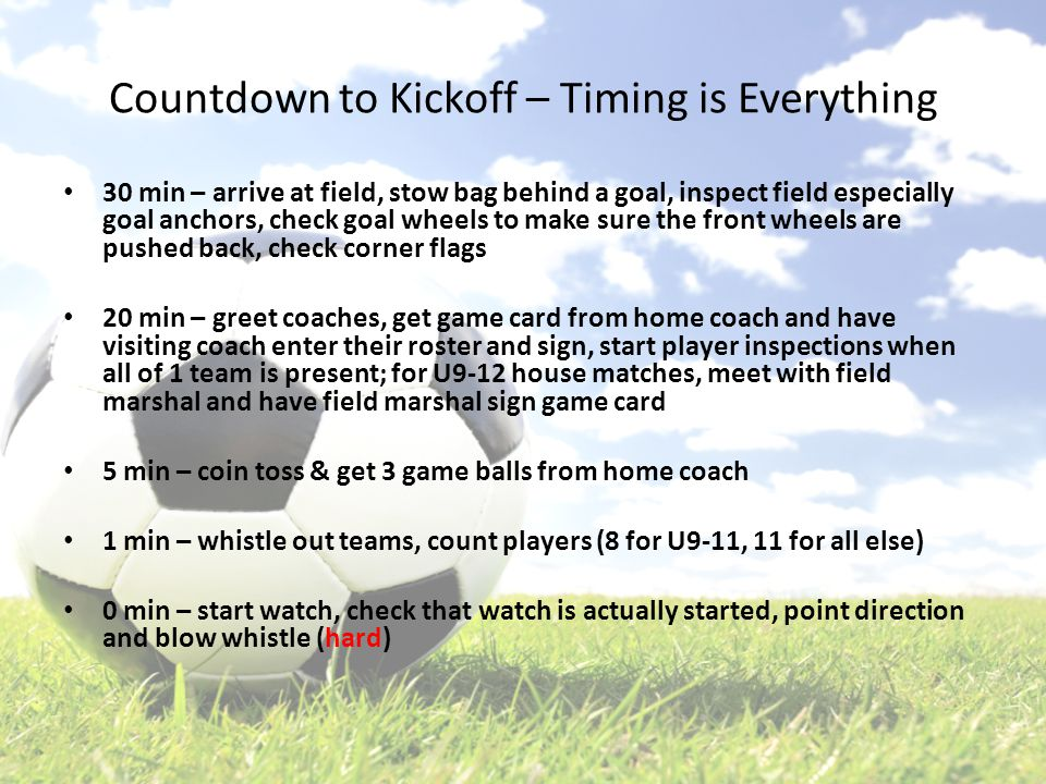 Countdown to Kickoff – Timing is Everything 30 min – arrive at field, stow bag behind a goal, inspect field especially goal anchors, check goal wheels to make sure the front wheels are pushed back, check corner flags 20 min – greet coaches, get game card from home coach and have visiting coach enter their roster and sign, start player inspections when all of 1 team is present; for U9-12 house matches, meet with field marshal and have field marshal sign game card 5 min – coin toss & get 3 game balls from home coach 1 min – whistle out teams, count players (8 for U9-11, 11 for all else) 0 min – start watch, check that watch is actually started, point direction and blow whistle (hard)