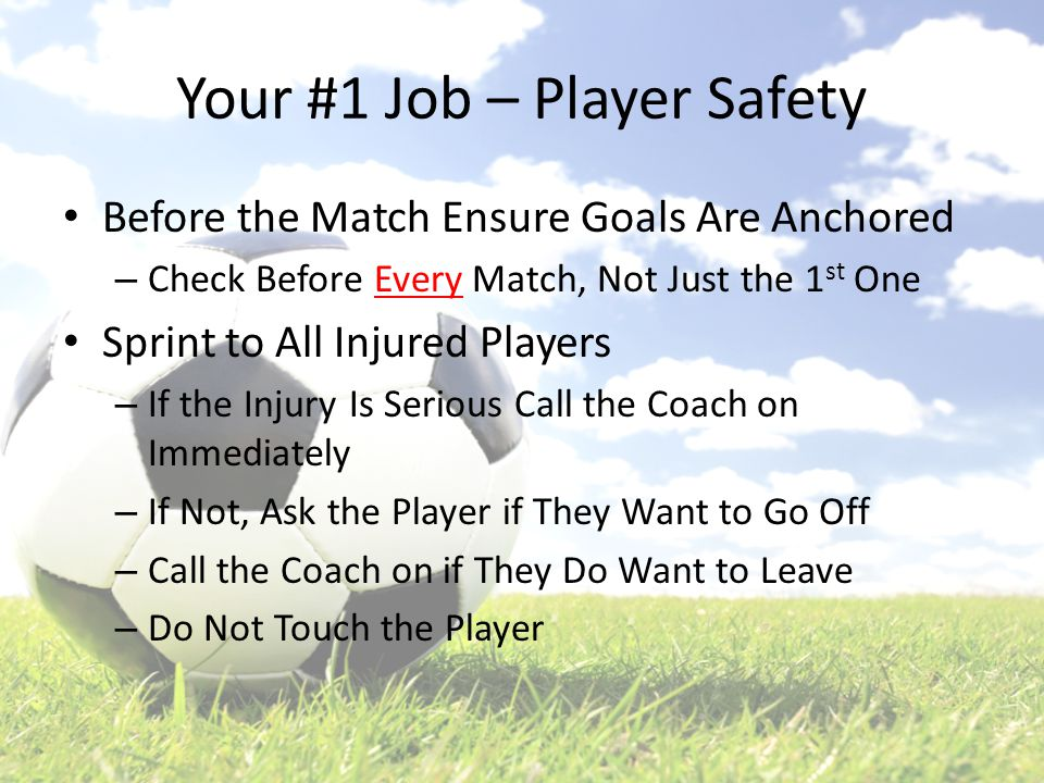 Your #1 Job – Player Safety Before the Match Ensure Goals Are Anchored – Check Before Every Match, Not Just the 1 st One Sprint to All Injured Players – If the Injury Is Serious Call the Coach on Immediately – If Not, Ask the Player if They Want to Go Off – Call the Coach on if They Do Want to Leave – Do Not Touch the Player