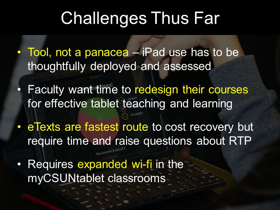 Challenges Thus Far Tool, not a panacea – iPad use has to be thoughtfully deployed and assessed Faculty want time to redesign their courses for effective tablet teaching and learning eTexts are fastest route to cost recovery but require time and raise questions about RTP Requires expanded wi-fi in the myCSUNtablet classrooms