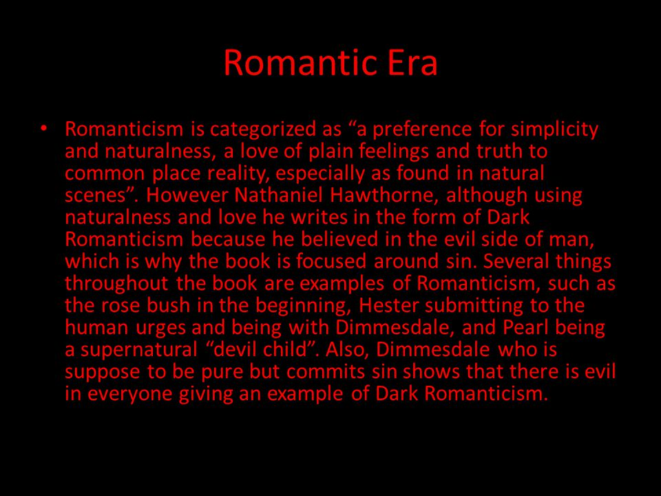 Romantic Era Romanticism is categorized as a preference for simplicity and naturalness, a love of plain feelings and truth to common place reality, especially as found in natural scenes .