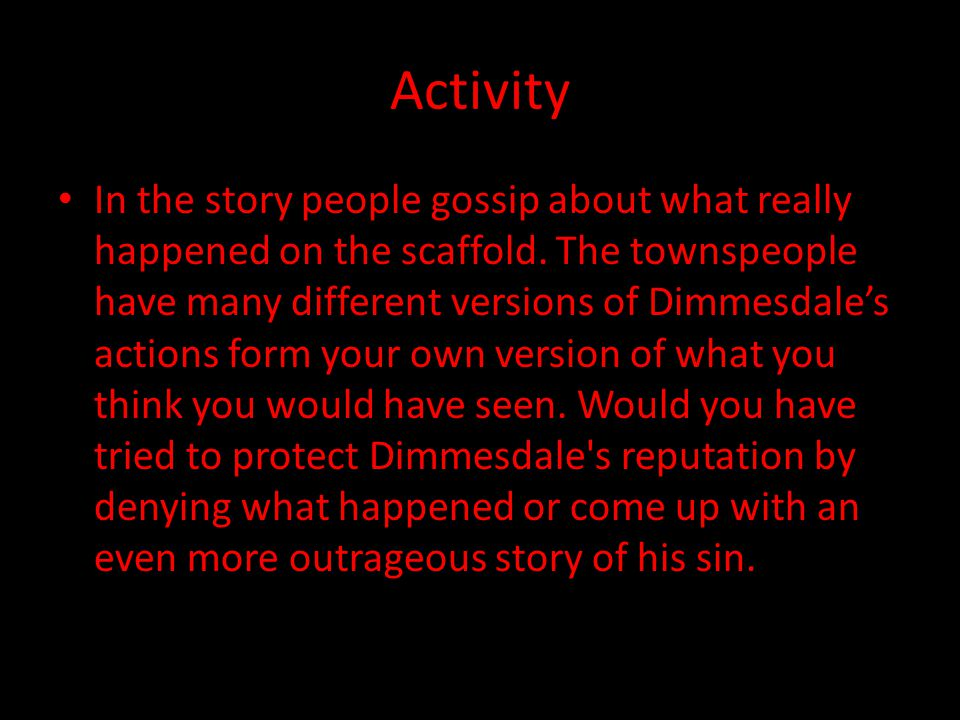 Activity In the story people gossip about what really happened on the scaffold. The townspeople have many different versions of Dimmesdale's actions f