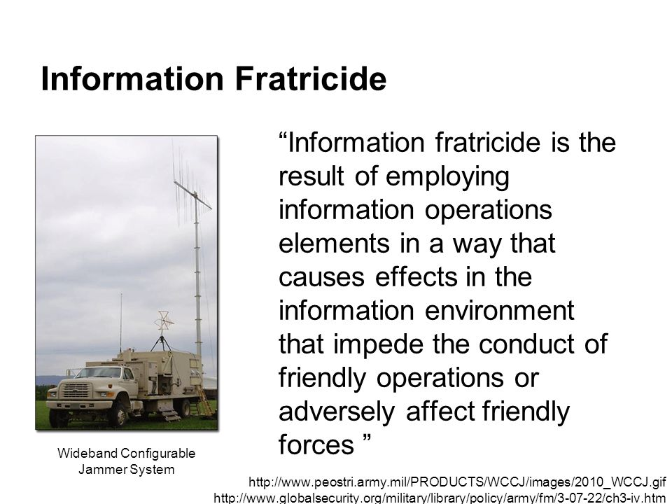 """Information Fratricide """"Information fratricide is the result of employing information operations elements in a way that causes effects in the informat"""