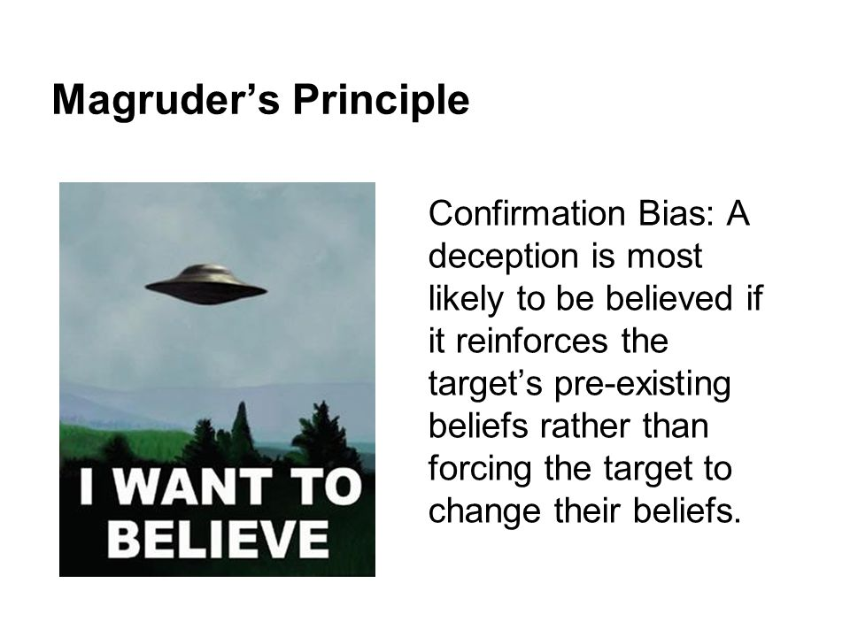Magruder's Principle Confirmation Bias: A deception is most likely to be believed if it reinforces the target's pre-existing beliefs rather than forci