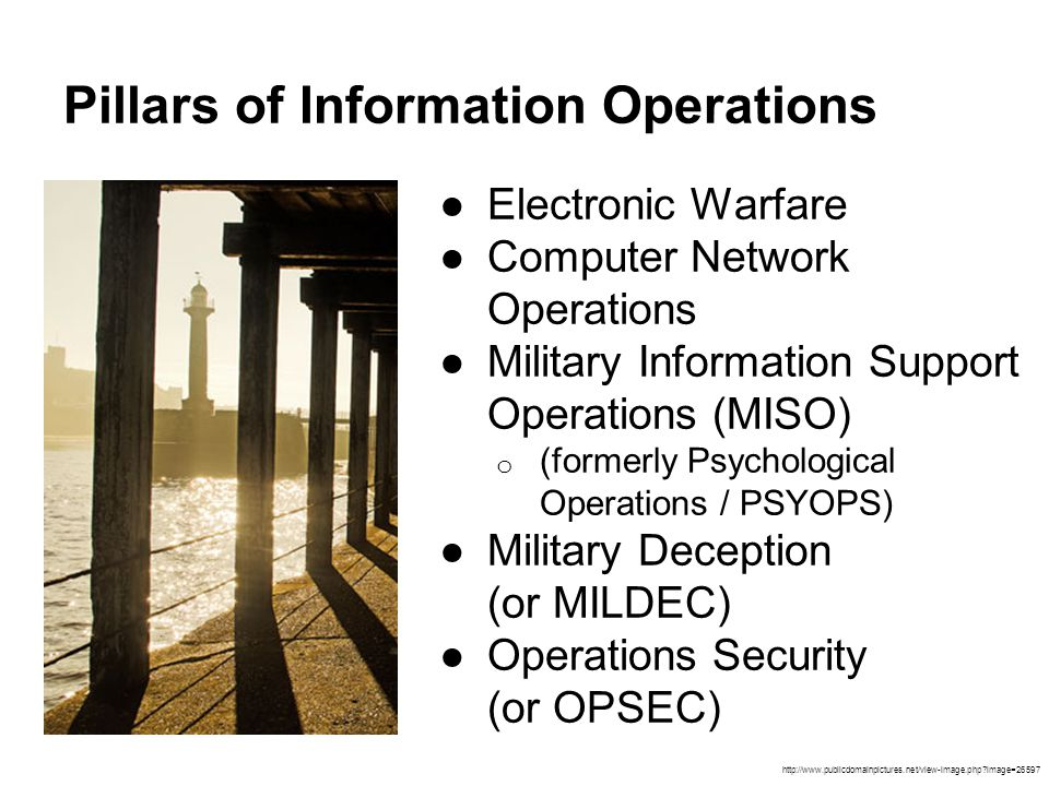 Pillars of Information Operations ●Electronic Warfare ●Computer Network Operations ●Military Information Support Operations (MISO) o (formerly Psychol
