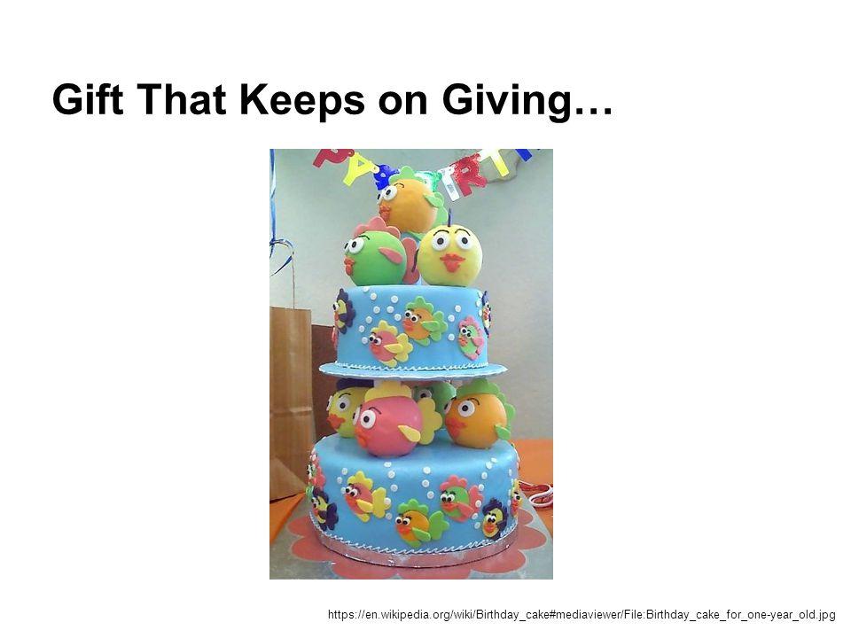 Gift That Keeps on Giving… https://en.wikipedia.org/wiki/Birthday_cake#mediaviewer/File:Birthday_cake_for_one-year_old.jpg